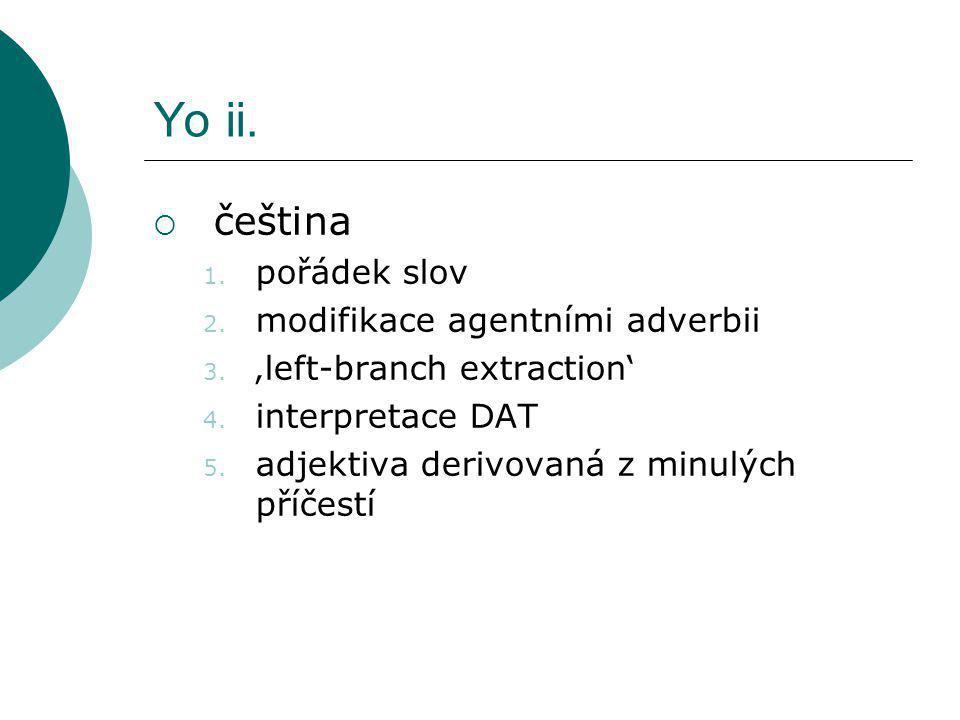 Yo ii.  čeština 1. pořádek slov 2. modifikace agentními adverbii 3. 'left-branch extraction' 4. interpretace DAT 5. adjektiva derivovaná z minulých p