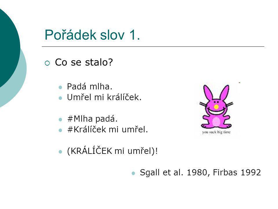 Pořádek slov 1.  Co se stalo? Padá mlha. Umřel mi králíček. #Mlha padá. #Králíček mi umřel. (KRÁLÍČEK mi umřel)! Sgall et al. 1980, Firbas 1992