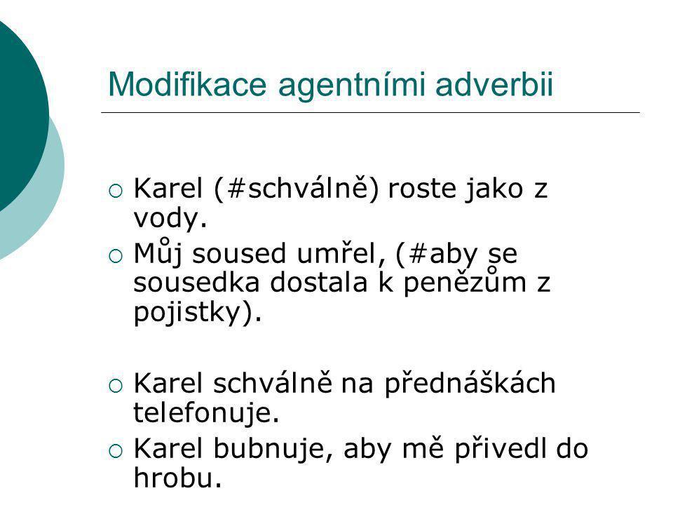 Modifikace agentními adverbii  Karel (#schválně) roste jako z vody.  Můj soused umřel, (#aby se sousedka dostala k penězům z pojistky).  Karel schv