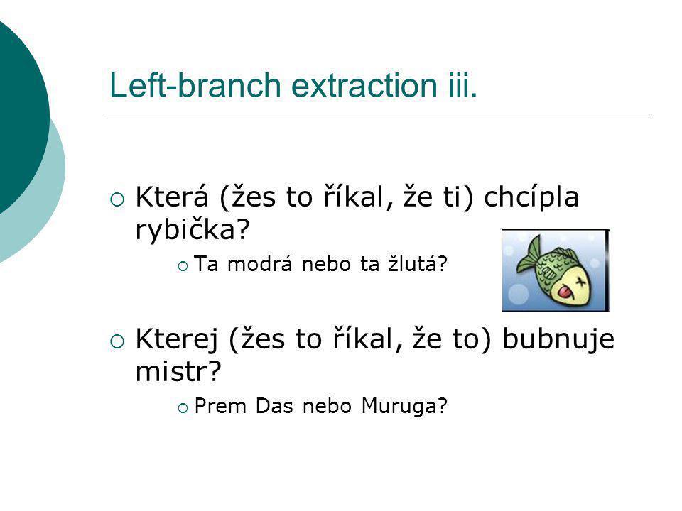 Left-branch extraction iii.  Která (žes to říkal, že ti) chcípla rybička?  Ta modrá nebo ta žlutá?  Kterej (žes to říkal, že to) bubnuje mistr?  P