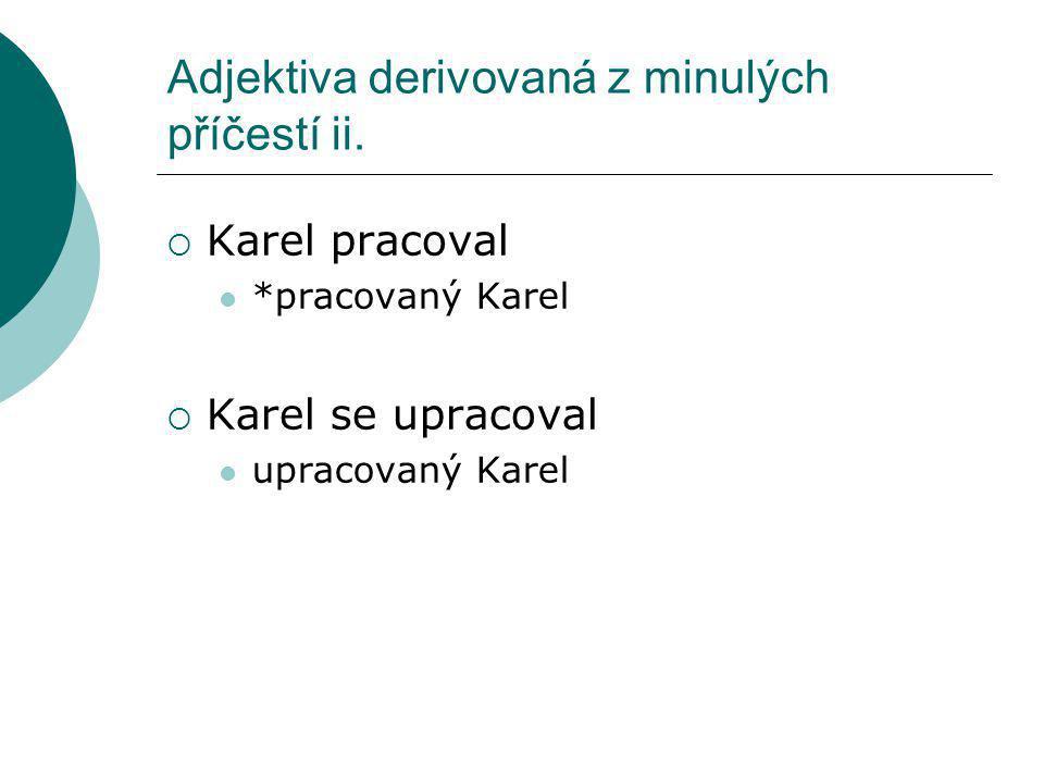 Adjektiva derivovaná z minulých příčestí ii.  Karel pracoval *pracovaný Karel  Karel se upracoval upracovaný Karel