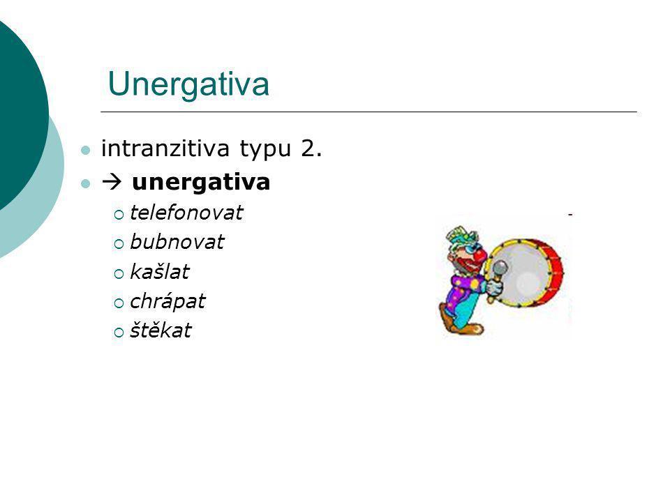 Unergativa intranzitiva typu 2.  unergativa  telefonovat  bubnovat  kašlat  chrápat  štěkat