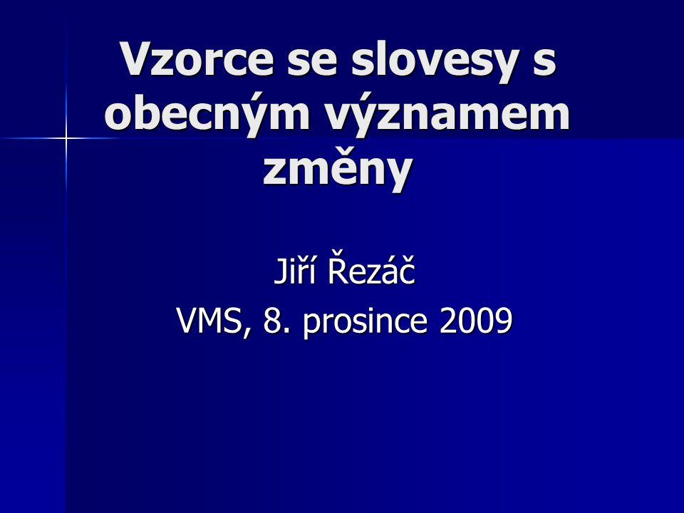 Vzorce se slovesy s obecným významem změny Jiří Řezáč VMS, 8. prosince 2009