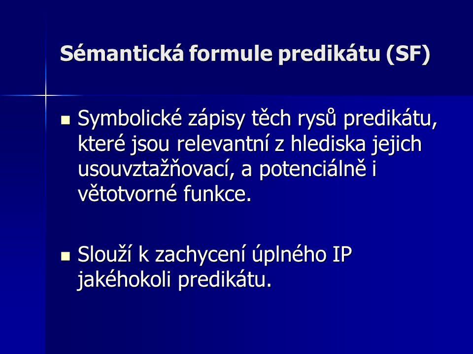Sémantická formule predikátu (SF) Symbolické zápisy těch rysů predikátu, které jsou relevantní z hlediska jejich usouvztažňovací, a potenciálně i větotvorné funkce.