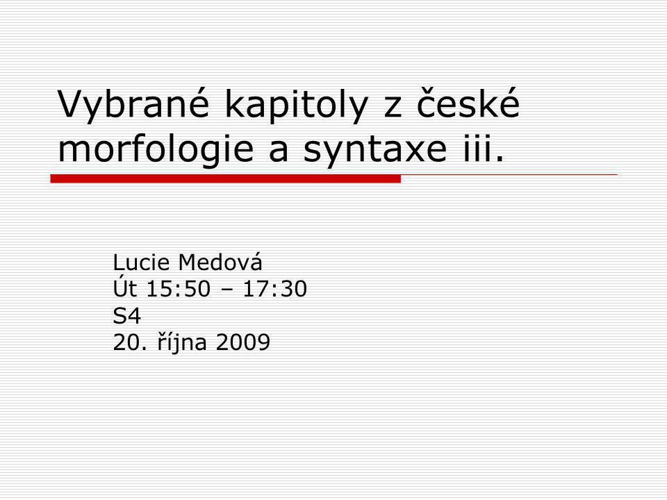 Vybrané kapitoly z české morfologie a syntaxe iii. Lucie Medová Út 15:50 – 17:30 S4 20. října 2009