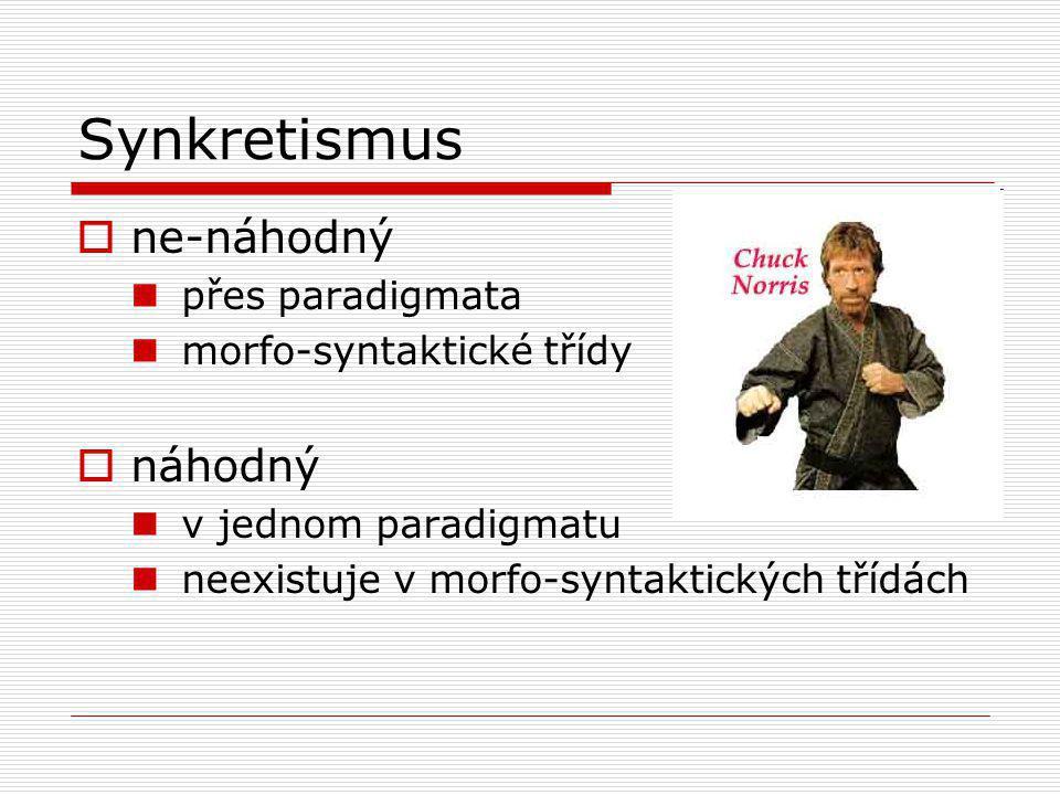 Synkretismus  ne-náhodný přes paradigmata morfo-syntaktické třídy  náhodný v jednom paradigmatu neexistuje v morfo-syntaktických třídách