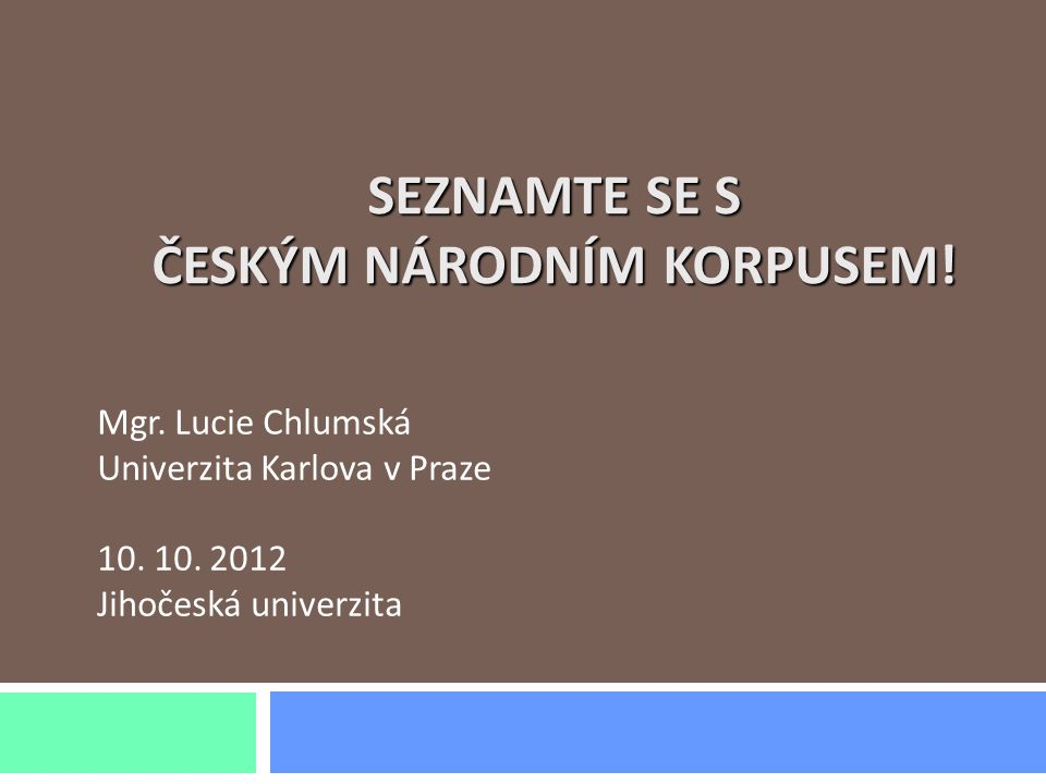 SEZNAMTE SE S ČESKÝM NÁRODNÍM KORPUSEM! Mgr. Lucie Chlumská Univerzita Karlova v Praze 10. 10. 2012 Jihočeská univerzita