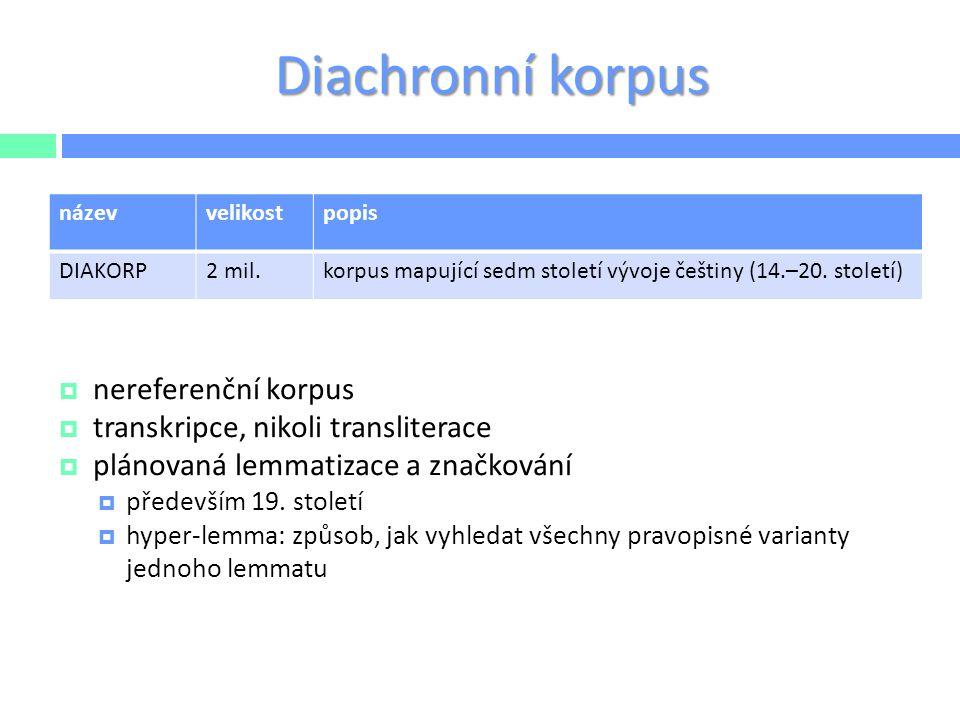 Diachronní korpus  nereferenční korpus  transkripce, nikoli transliterace  plánovaná lemmatizace a značkování  především 19. století  hyper-lemma