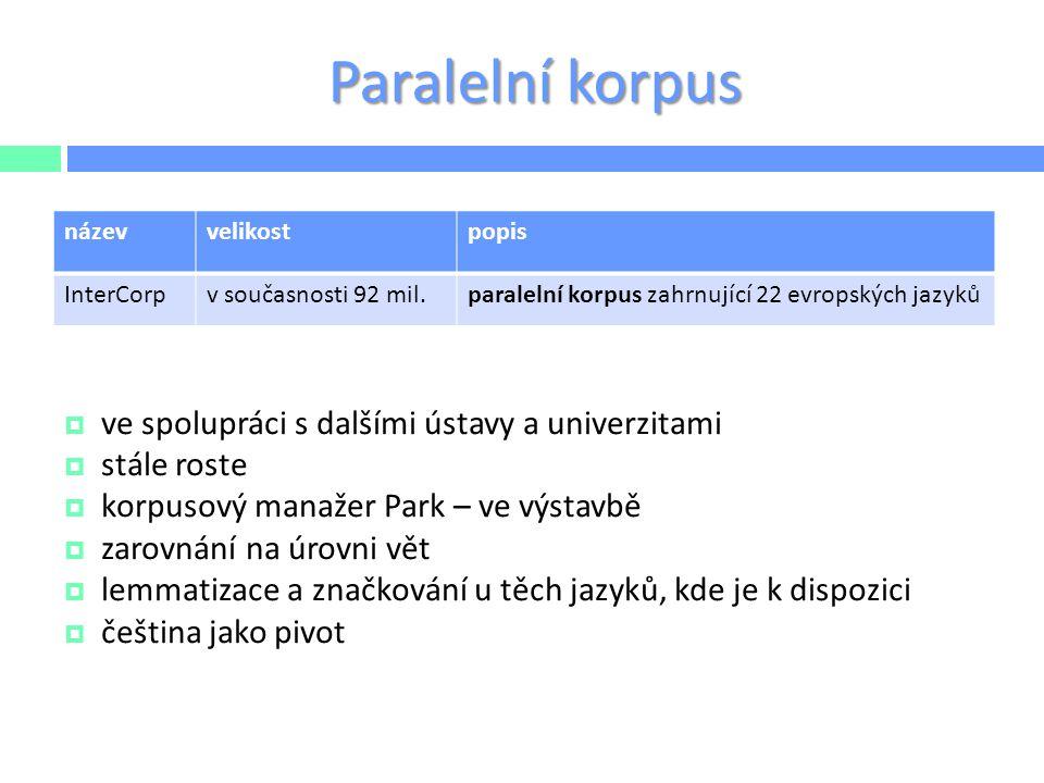 Paralelní korpus  ve spolupráci s dalšími ústavy a univerzitami  stále roste  korpusový manažer Park – ve výstavbě  zarovnání na úrovni vět  lemm