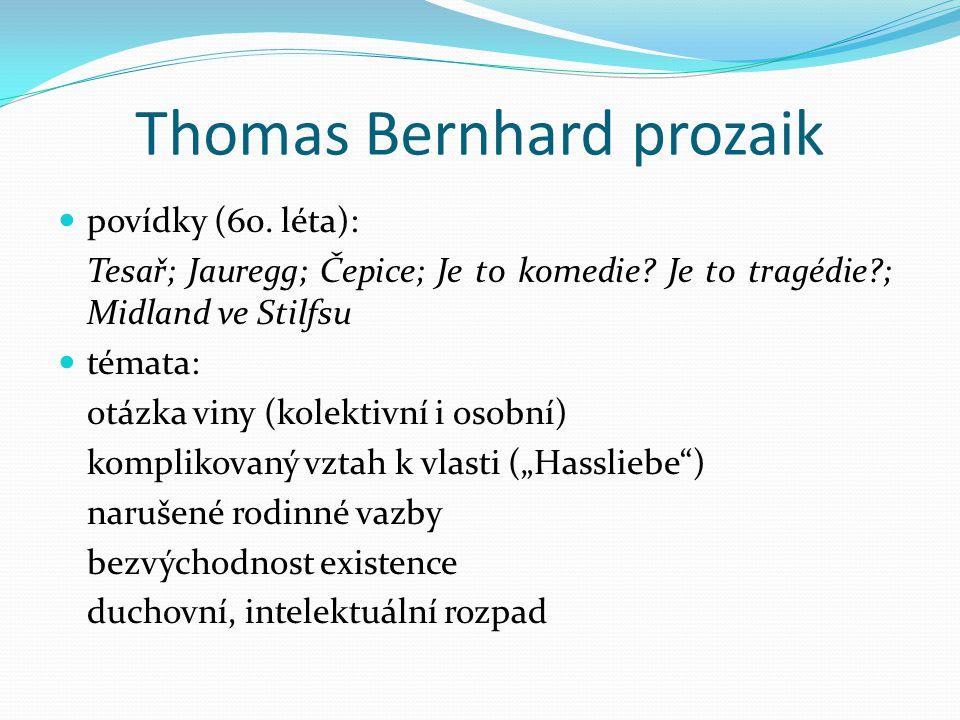 Thomas Bernhard prozaik povídky (60. léta): Tesař; Jauregg; Čepice; Je to komedie? Je to tragédie?; Midland ve Stilfsu témata: otázka viny (kolektivní