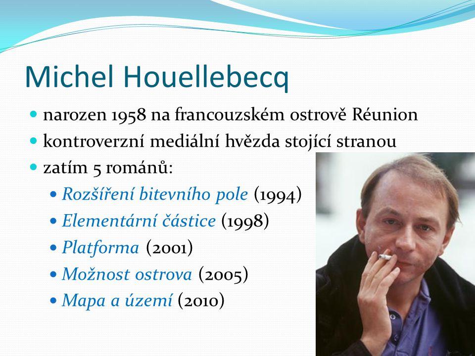 Michel Houellebecq narozen 1958 na francouzském ostrově Réunion kontroverzní mediální hvězda stojící stranou zatím 5 románů: Rozšíření bitevního pole (1994) Elementární částice (1998) Platforma (2001) Možnost ostrova (2005) Mapa a území (2010)