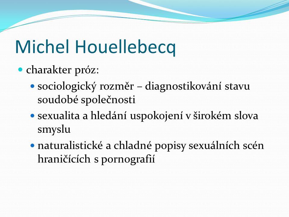 Michel Houellebecq charakter próz: sociologický rozměr – diagnostikování stavu soudobé společnosti sexualita a hledání uspokojení v širokém slova smyslu naturalistické a chladné popisy sexuálních scén hraničících s pornografií