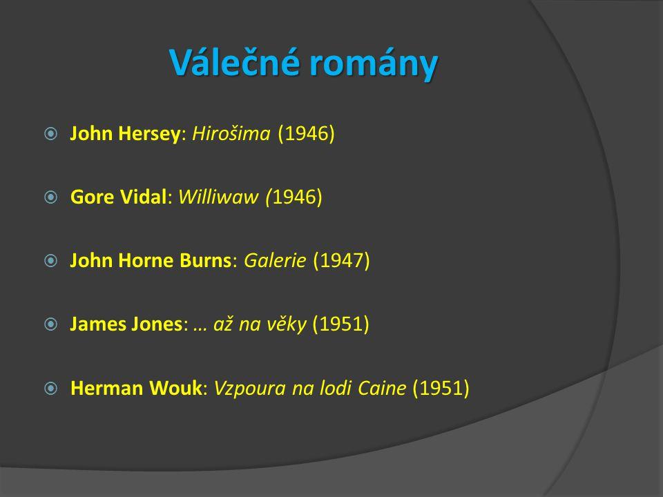 Válečné romány  John Hersey: Hirošima (1946)  Gore Vidal: Williwaw (1946)  John Horne Burns: Galerie (1947)  James Jones: … až na věky (1951)  Herman Wouk: Vzpoura na lodi Caine (1951)