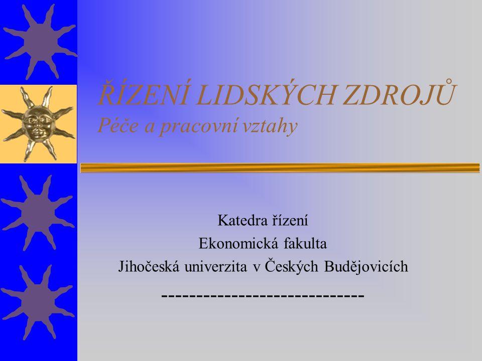 ŘÍZENÍ LIDSKÝCH ZDROJŮ Péče a pracovní vztahy Katedra řízení Ekonomická fakulta Jihočeská univerzita v Českých Budějovicích --------------------------