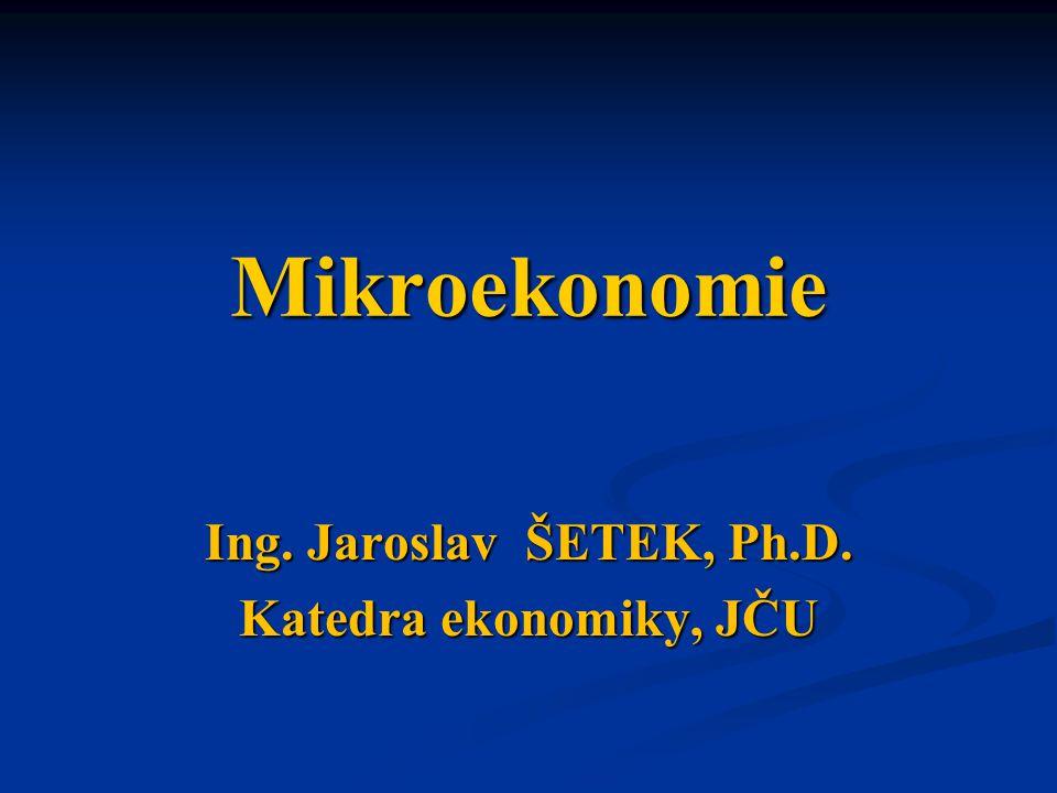 Mikroekonomie Ing. Jaroslav ŠETEK, Ph.D. Katedra ekonomiky, JČU