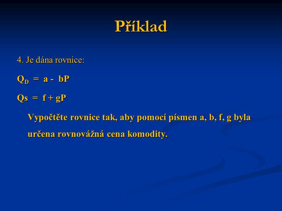 Příklad 4. Je dána rovnice: Q D = a - bP Qs = f + gP Vypočtěte rovnice tak, aby pomocí písmen a, b, f, g byla určena rovnovážná cena komodity.