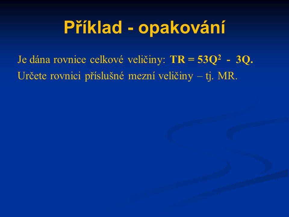 Řešení Dáno: TR = 53Q 2 - 3Q Řešení: první derivace funkce jedné proměnné podle Q → MR = TR´ Výsledek: MR = 106Q - 3