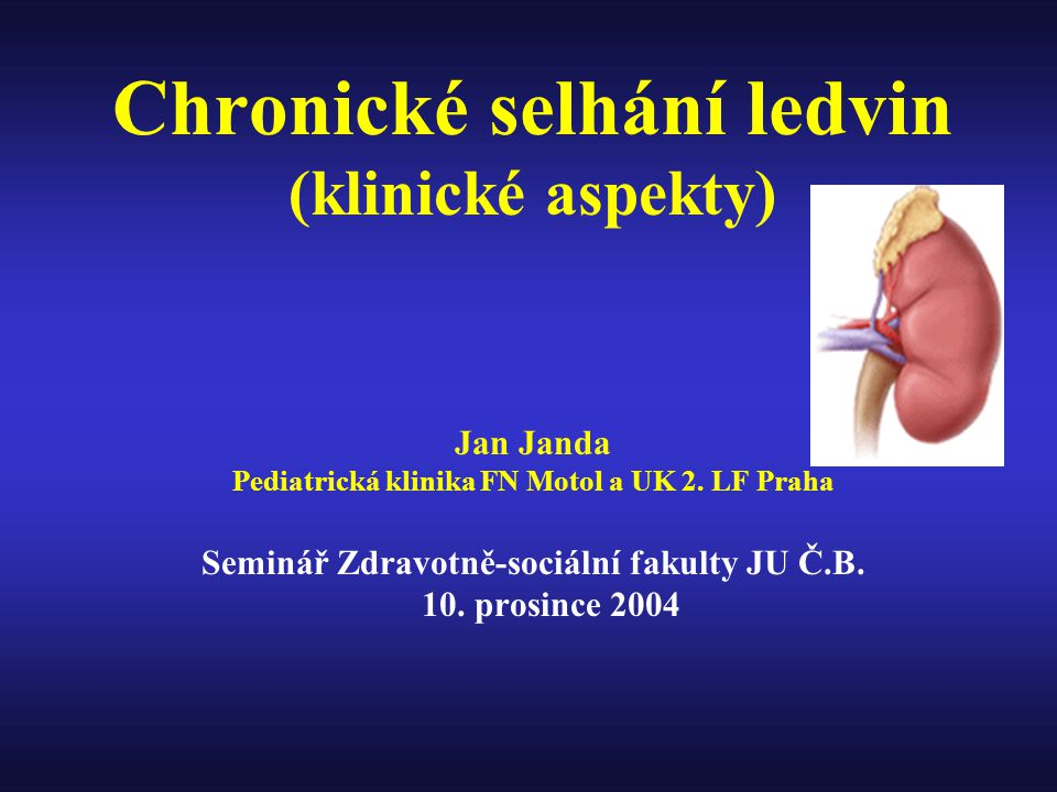 Chronické selhání ledvin (klinické aspekty) Jan Janda Pediatrická klinika FN Motol a UK 2. LF Praha Seminář Zdravotně-sociální fakulty JU Č.B. 10. pro