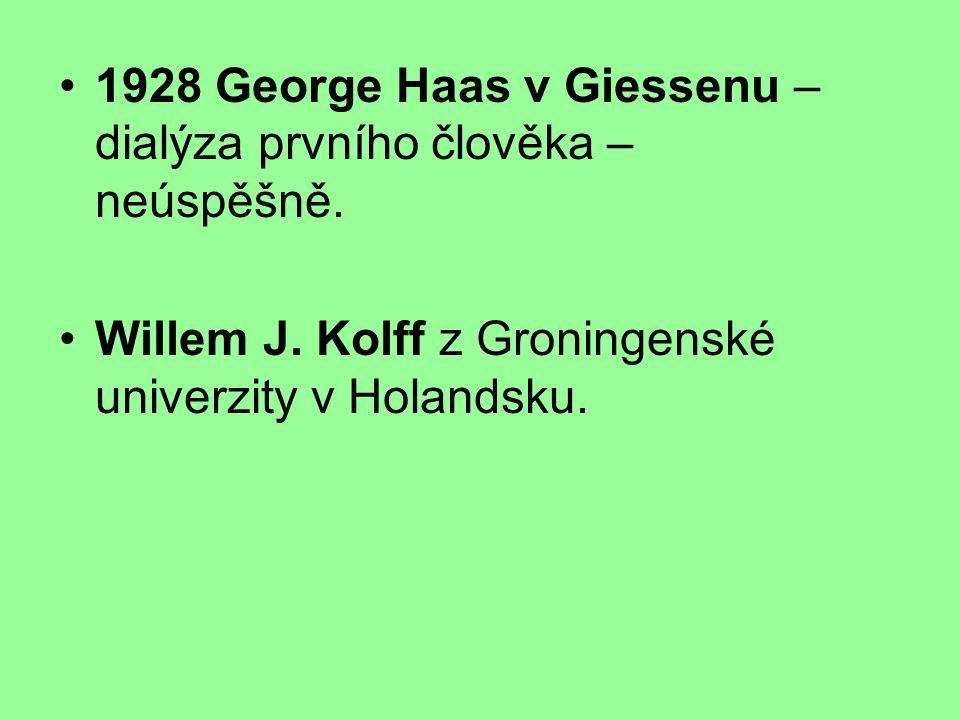 1928 George Haas v Giessenu – dialýza prvního člověka – neúspěšně. Willem J. Kolff z Groningenské univerzity v Holandsku.