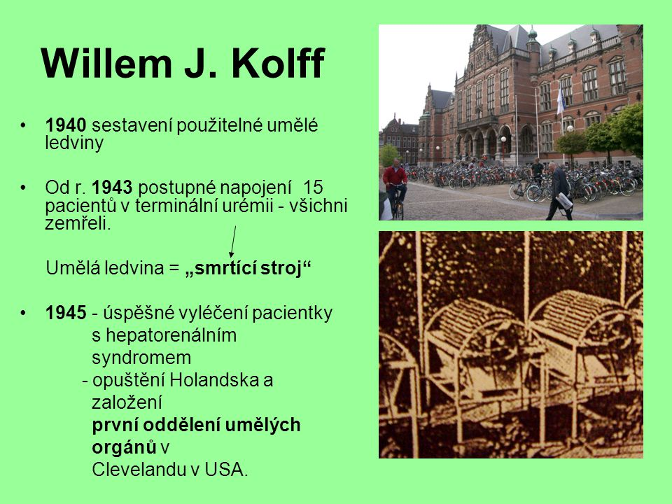 Willem J. Kolff 1940 sestavení použitelné umělé ledviny Od r. 1943 postupné napojení 15 pacientů v terminální urémii - všichni zemřeli. Umělá ledvina