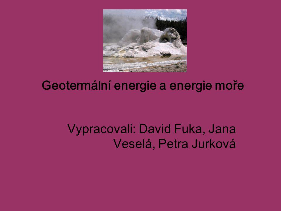 Geotermální energie a energie moře Vypracovali: David Fuka, Jana Veselá, Petra Jurková