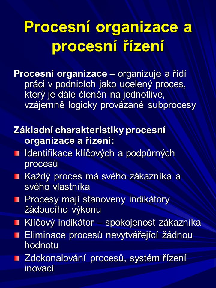 Procesní organizace a procesní řízení Procesní organizace – organizuje a řídí práci v podnicích jako ucelený proces, který je dále členěn na jednotlivé, vzájemně logicky provázané subprocesy Základní charakteristiky procesní organizace a řízení: Identifikace klíčových a podpůrných procesů Každý proces má svého zákazníka a svého vlastníka Procesy mají stanoveny indikátory žádoucího výkonu Klíčový indikátor – spokojenost zákazníka Eliminace procesů nevytvářející žádnou hodnotu Zdokonalování procesů, systém řízení inovací