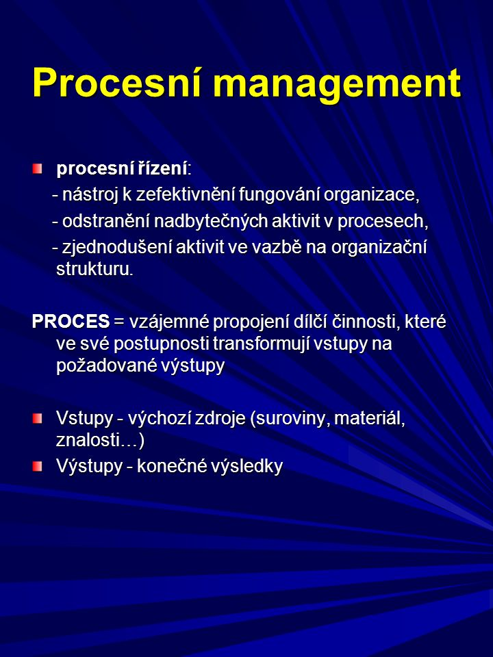 Procesní management procesní řízení: - nástroj k zefektivnění fungování organizace, - nástroj k zefektivnění fungování organizace, - odstranění nadbyt