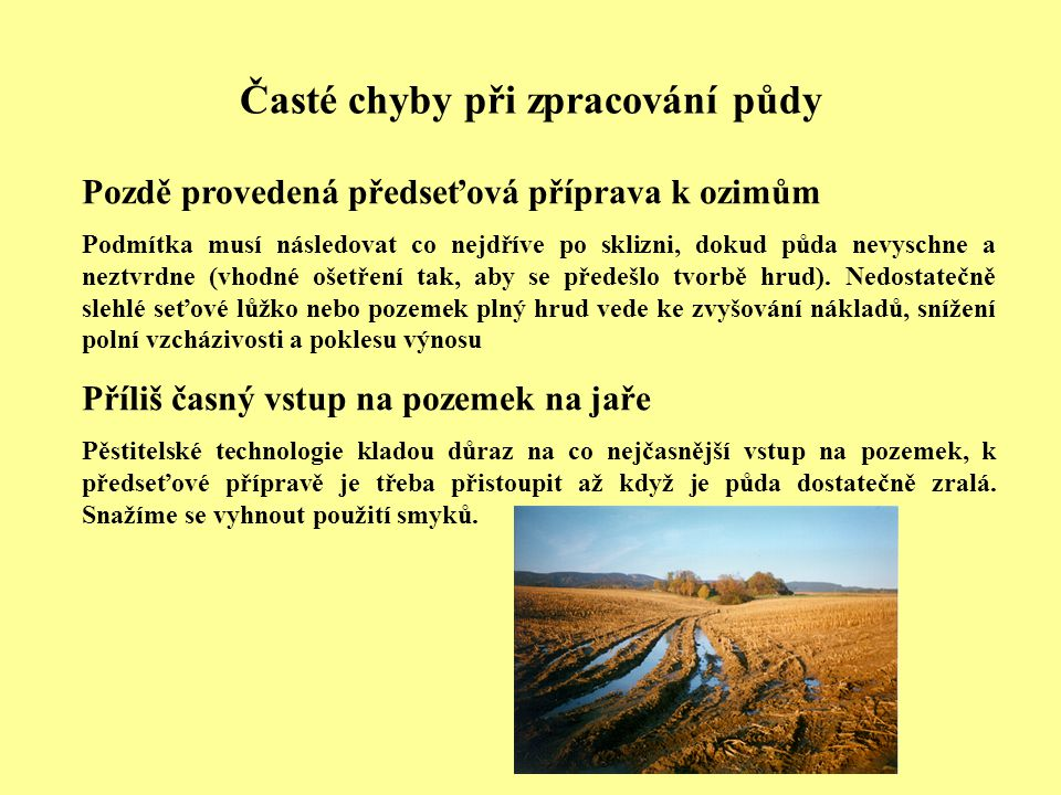 Časté chyby při zpracování půdy Pozdě provedená předseťová příprava k ozimům Podmítka musí následovat co nejdříve po sklizni, dokud půda nevyschne a neztvrdne (vhodné ošetření tak, aby se předešlo tvorbě hrud).