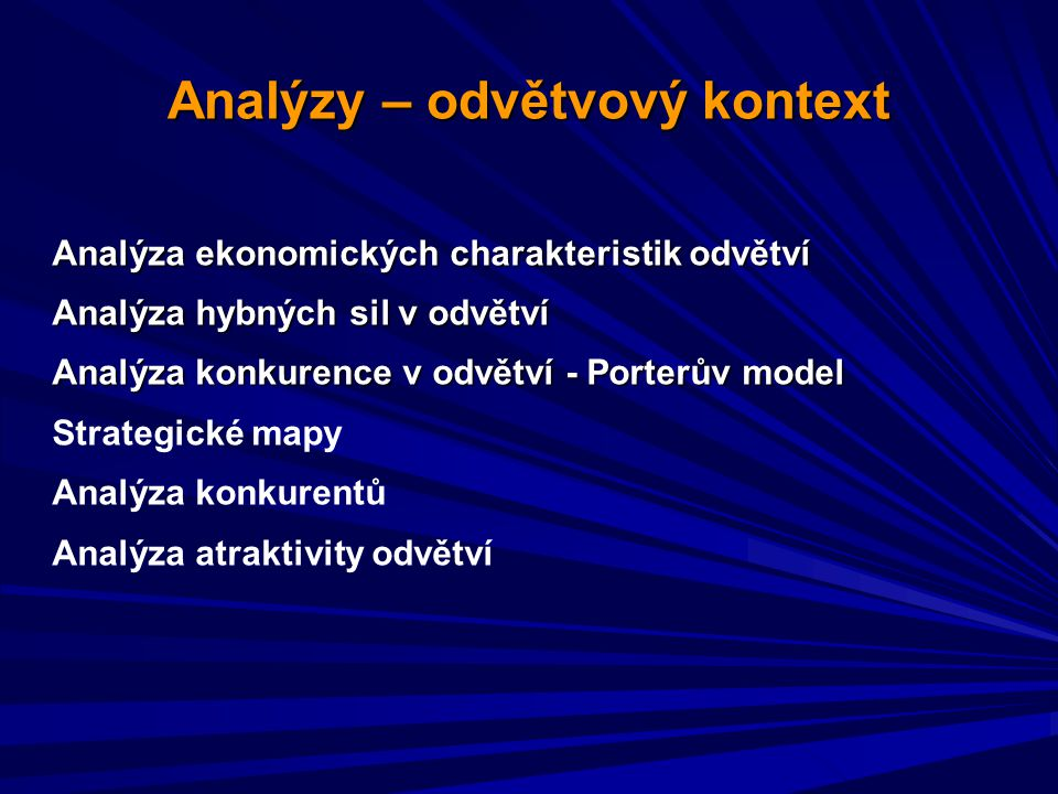 Analýzy – odvětvový kontext Analýza ekonomických charakteristik odvětví Analýza hybných sil v odvětví Analýza konkurence v odvětví - Porterův model Strategické mapy Analýza konkurentů Analýza atraktivity odvětví