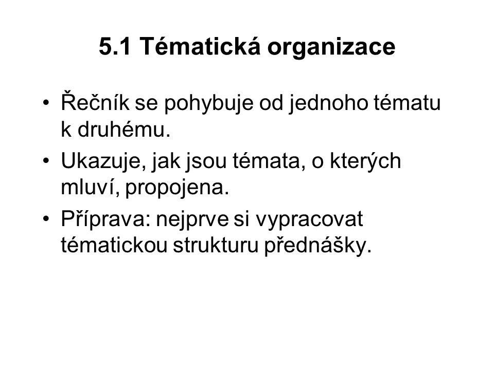 5.1 Tématická organizace Řečník se pohybuje od jednoho tématu k druhému. Ukazuje, jak jsou témata, o kterých mluví, propojena. Příprava: nejprve si vy