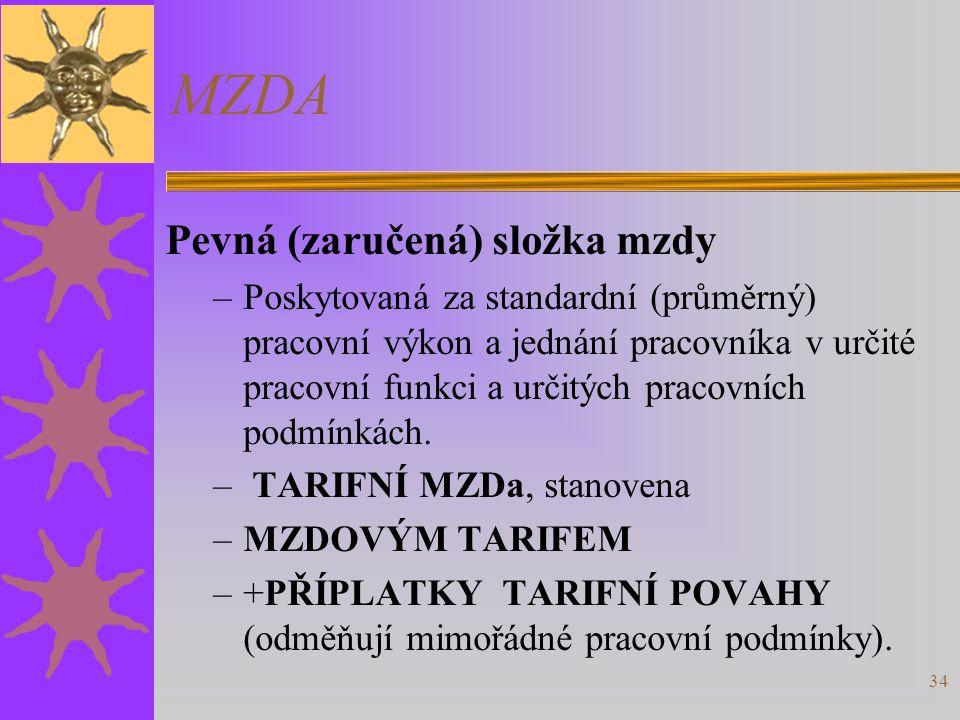 34 MZDA Pevná (zaručená) složka mzdy –Poskytovaná za standardní (průměrný) pracovní výkon a jednání pracovníka v určité pracovní funkci a určitých pra