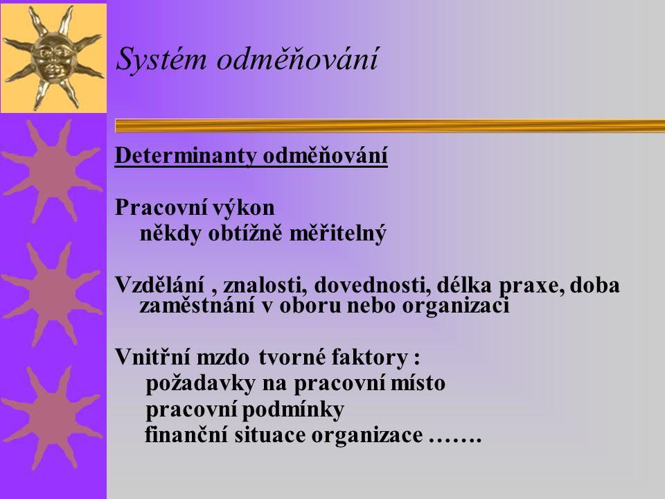 Systém odměňování Determinanty odměňování vycházející z hodnocení:  pracovního výkonu, výsledků práce, kvality, množství, včasnost, náklady  pracovního chování, iniciativy, ochoty, disciplinovanosti, rozvážnosti, schopnosti vést, umění rozhodovat a další