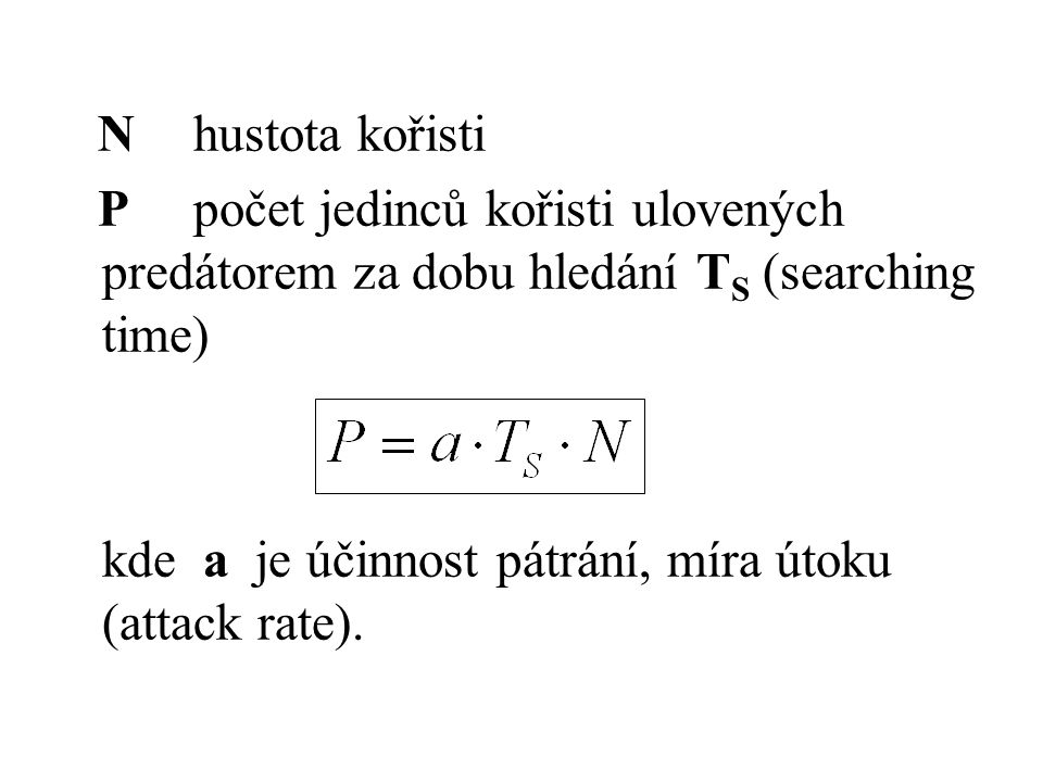 N hustota kořisti P počet jedinců kořisti ulovených predátorem za dobu hledání T S (searching time) kde a je účinnost pátrání, míra útoku (attack rate).
