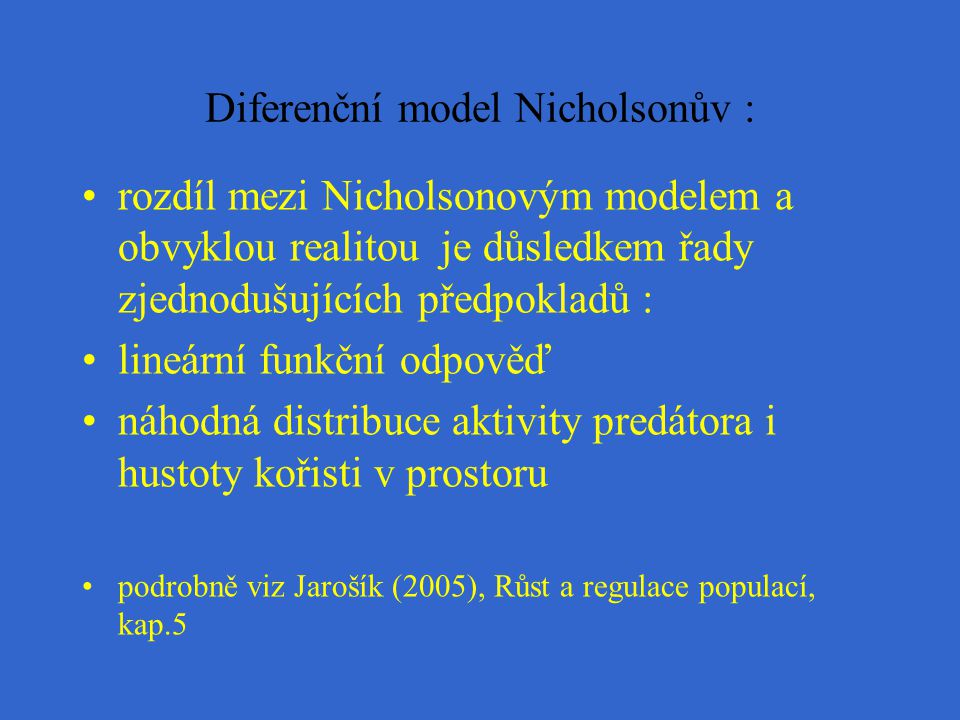 Diferenční model Nicholsonův : rozdíl mezi Nicholsonovým modelem a obvyklou realitou je důsledkem řady zjednodušujících předpokladů : lineární funkční odpověď náhodná distribuce aktivity predátora i hustoty kořisti v prostoru podrobně viz Jarošík (2005), Růst a regulace populací, kap.5