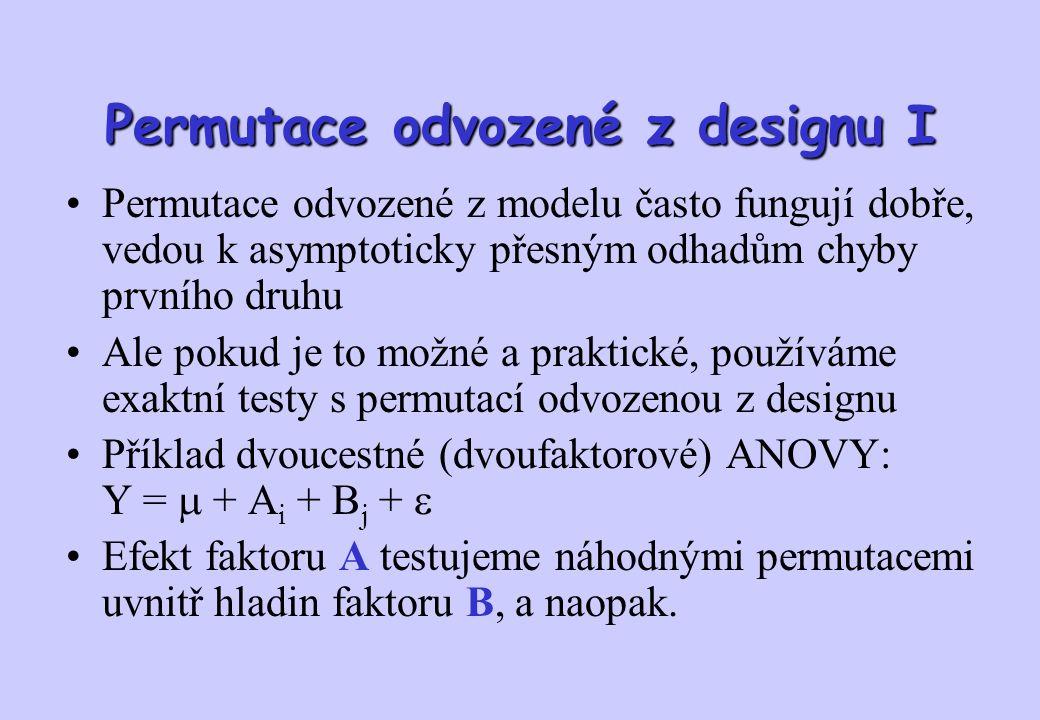Permutace odvozené z designu I Permutace odvozené z modelu často fungují dobře, vedou k asymptoticky přesným odhadům chyby prvního druhu Ale pokud je to možné a praktické, používáme exaktní testy s permutací odvozenou z designu Příklad dvoucestné (dvoufaktorové) ANOVY: Y =  + A i + B j +  Efekt faktoru A testujeme náhodnými permutacemi uvnitř hladin faktoru B, a naopak.
