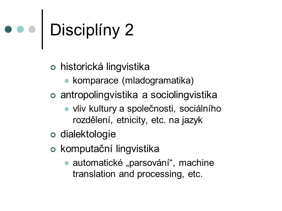 Disciplíny 2 historická lingvistika komparace (mladogramatika) antropolingvistika a sociolingvistika vliv kultury a společnosti, sociálního rozdělení,