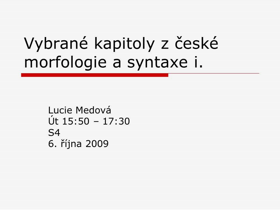 Vybrané kapitoly z české morfologie a syntaxe i. Lucie Medová Út 15:50 – 17:30 S4 6. října 2009