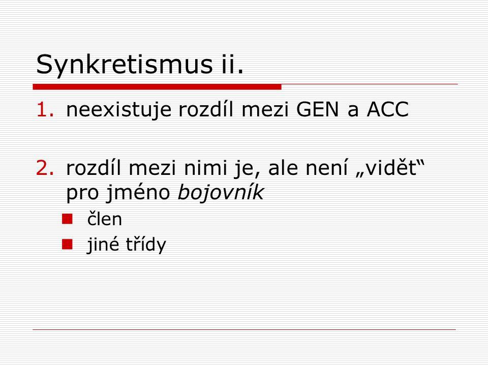 """Synkretismus ii. 1.neexistuje rozdíl mezi GEN a ACC 2.rozdíl mezi nimi je, ale není """"vidět"""" pro jméno bojovník člen jiné třídy"""