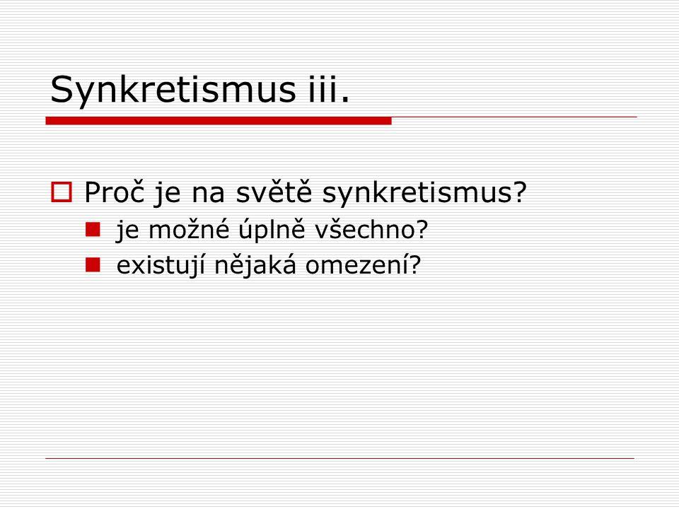 Synkretismus iii.  Proč je na světě synkretismus? je možné úplně všechno? existují nějaká omezení?