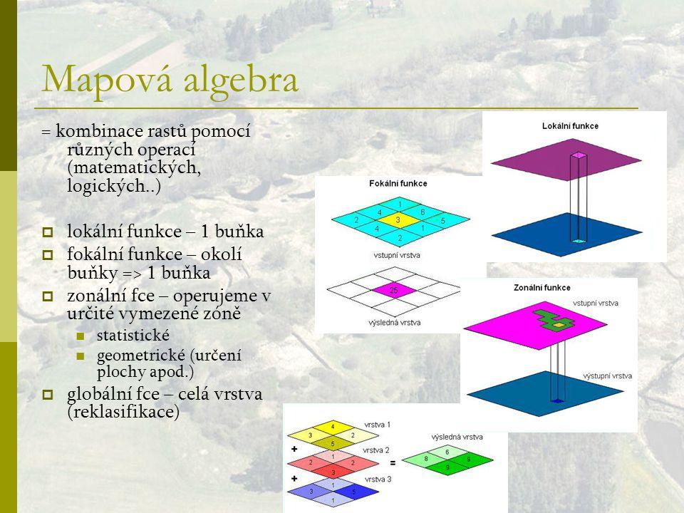 Mapová algebra = kombinace rastů pomocí různých operací (matematických, logických..)  lokální funkce – 1 buňka  fokální funkce – okolí buňky => 1 bu
