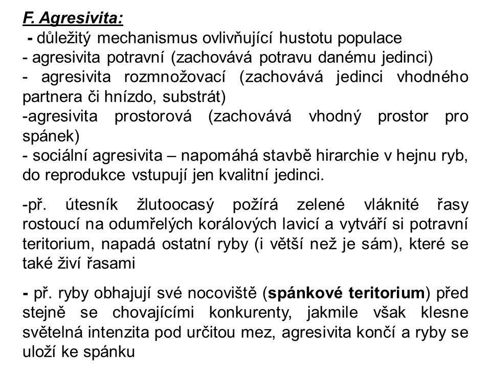 F. Agresivita: - důležitý mechanismus ovlivňující hustotu populace - agresivita potravní (zachovává potravu danému jedinci) - agresivita rozmnožovací