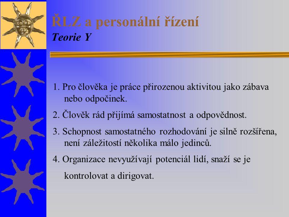 ŘLZ a personální řízení Teorie Y 1. Pro člověka je práce přirozenou aktivitou jako zábava nebo odpočinek. 2. Člověk rád přijímá samostatnost a odpověd