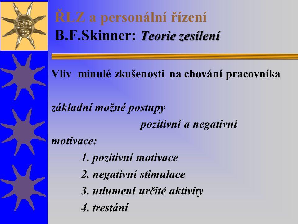 Teorie zesílení ŘLZ a personální řízení B.F.Skinner: Teorie zesílení Vliv minulé zkušenosti na chování pracovníka základní možné postupy pozitivní a n