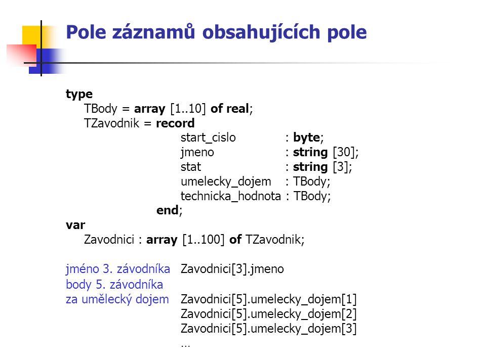Pole záznamů obsahujících pole type TBody = array [1..10] of real; TZavodnik = record start_cislo : byte; jmeno: string [30]; stat : string [3]; umelecky_dojem : TBody; technicka_hodnota : TBody; end; var Zavodnici : array [1..100] of TZavodnik; jméno 3.