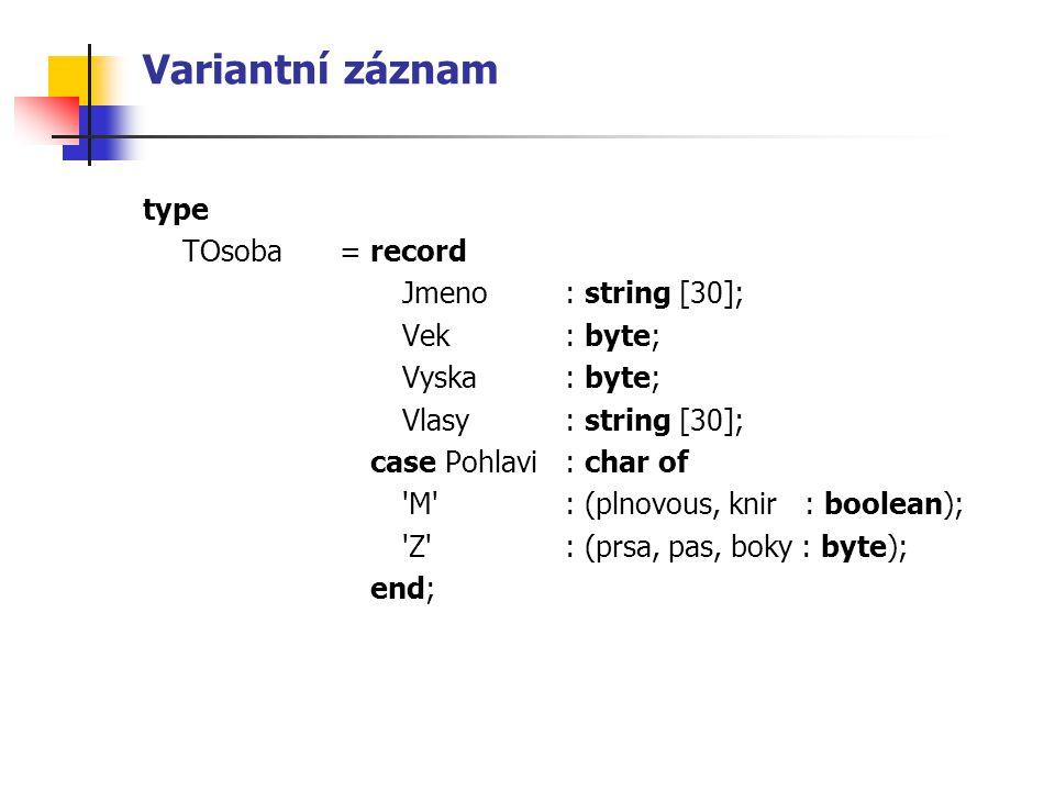 Variantní záznam type TOsoba = record Jmeno: string [30]; Vek: byte; Vyska: byte; Vlasy: string [30]; case Pohlavi : char of M : (plnovous, knir : boolean); Z : (prsa, pas, boky : byte); end;
