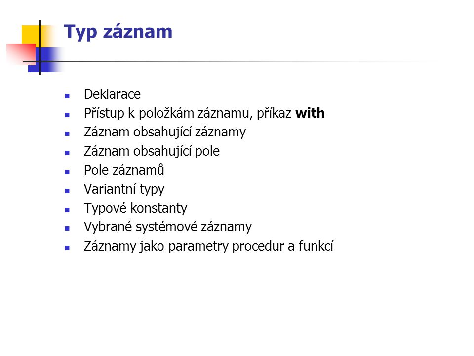 Pole záznamů type TZbozi =record nazev : string [40]; jednotka : string [2]; cena_j: real; end; var Zbozi : array [1..200] of TZbozi; pocet : byte; begin {pristup pomoci with} Write( Počet položek (zboží) – max 200 ); ReadLn(pocet); for i := 1 to pocet do with Zbozi[i] do begin Write( Nazev: ); ReadLn(nazev); Write( Jednotka: ); ReadLn(jednotka); Write( Jednotkova cena: ); ReadLn(cena_j); end; … end.