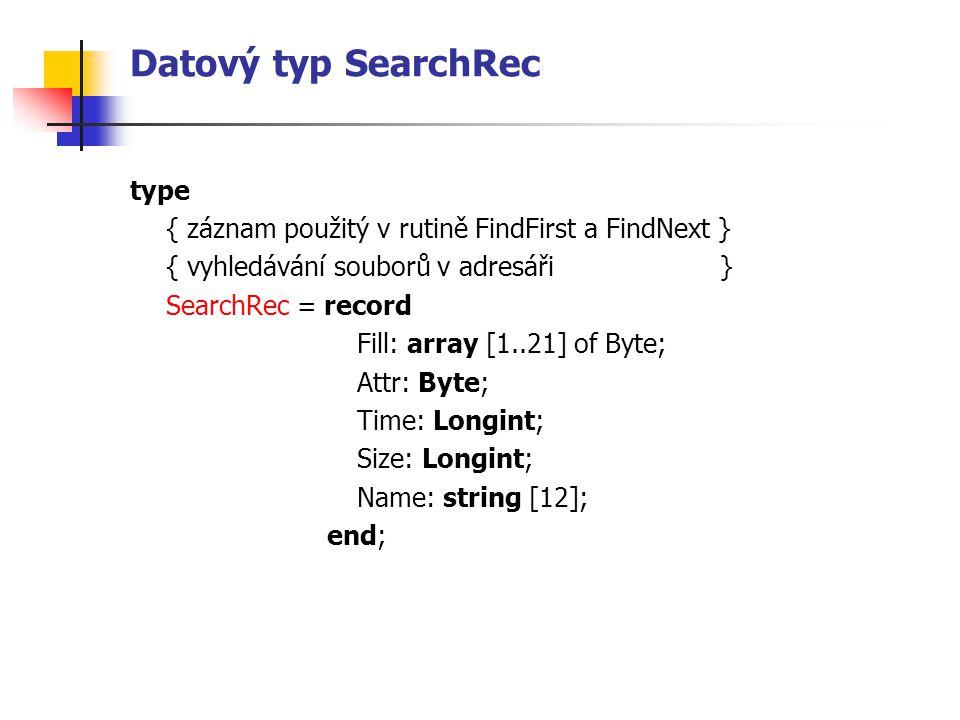 Datový typ SearchRec type { záznam použitý v rutině FindFirst a FindNext } { vyhledávání souborů v adresáři } SearchRec = record Fill: array [1..21] of Byte; Attr: Byte; Time: Longint; Size: Longint; Name: string [12]; end;