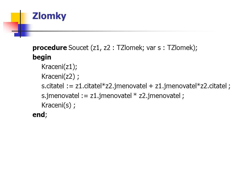 Zlomky procedure Soucet (z1, z2 : TZlomek; var s : TZlomek); begin Kraceni(z1); Kraceni(z2) ; s.citatel := z1.citatel*z2.jmenovatel + z1.jmenovatel*z2.citatel ; s.jmenovatel := z1.jmenovatel * z2.jmenovatel ; Kraceni(s) ; end;