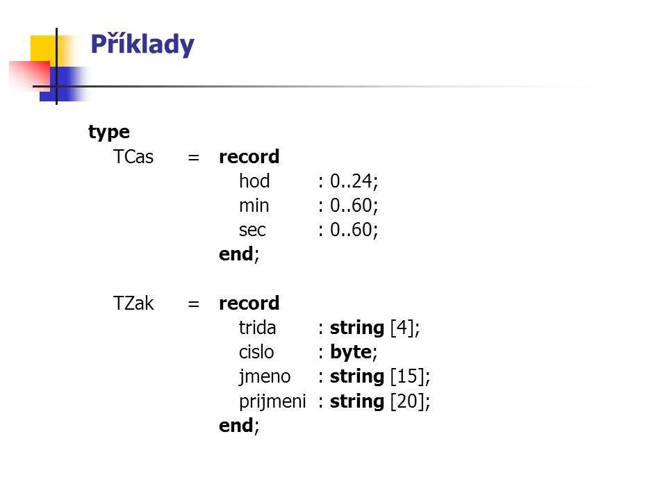 Příklady type TCas= record hod : 0..24; min: 0..60; sec: 0..60; end; TZak= record trida : string [4]; cislo: byte; jmeno: string [15]; prijmeni: string [20]; end;