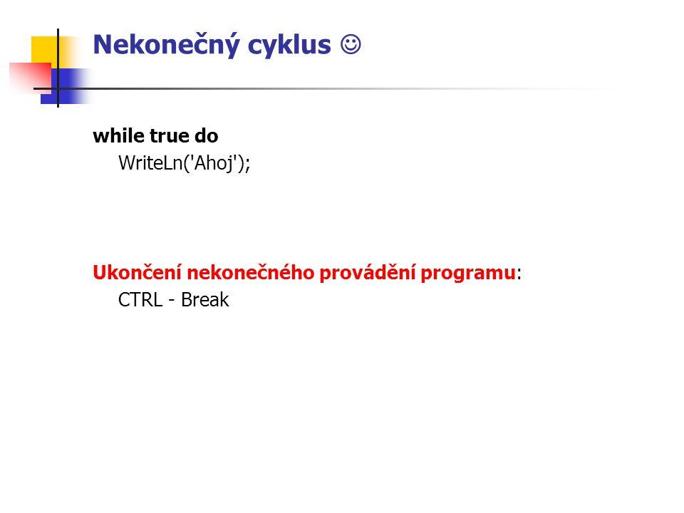 Nekonečný cyklus while true do WriteLn( Ahoj ); Ukončení nekonečného provádění programu: CTRL - Break